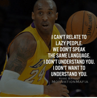 Kobe Bryant, Lazy, and Memes: CAN'T RELATE TO  LAZY PEOPLE.  WE DON'T SPEAK  THE SAME LANGUAGE.  l DON'T UNDERSTAND YOU  I DON'T WANTTO  UNDERSTAND YOU  KOBE BRYANT  MOTIVATION MAFIA Stay away from lazy negative people 💯