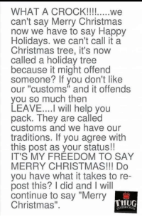 "Christmas, Christmas Tree, and Happy: can't say Merry Christmas  now we have to say Happy  Holidays. we can't call it a  Christmas tree, it's now  called a holiday tree  because it might offend  someone? If vou don't like  our ""customs"" and it offends  you so much then  LEAVE...I will help you  pack. They are called  customs and we have our  traditions. If you agree with  this post as your status!!  IT'S MY FREEDOM TO SAY  MERRY CHRISTMAS!!! Do  you have what it takes to re  post this? I did and I will  continue to say ""Merry  Christmas""  HUG  CUSTOM CY."