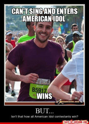 But…http://omg-humor.tumblr.com: CAN'T SING AND ENTERS  AMERICAN IDOL  DPERRVER  ZEDDIE  B5917  WINS  Momestacho.com  BUT...  Isn't that how all American Idol contestants win?  TASTE OF AWESOME.COM But…http://omg-humor.tumblr.com