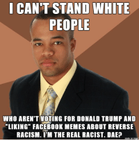 """successful black man tells it like it is: CANT STAND WHITE  PEOPLE  WHO AREN'T VOTING FOR DONALD TRUMP AND  LIKING"""" FACEBOOK MEMES ABOUT REVERSE  RACISM. I'M THE REAL RACIST. DAEP  made on imgur successful black man tells it like it is"""
