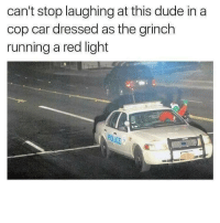 Dude, The Grinch, and Police: can't stop laughing at this dude in a  cop car dressed as the grinch  running a red light  POLICE G Must be in Hooville