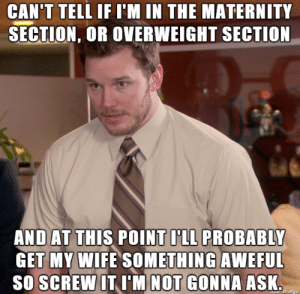 I just wanted to get the preggo wife something nice to wear...: CAN'T TELL IF I'M IN THE MATERNITY  SECTION, OR OVERWEIGHT SECTION  AND AT THIS POINT ILL PROBABLY  GET MY WIFE SOMETHING AWEFUL  SO SCREW IT I'M NOT GONNA ASK  aue on imgun I just wanted to get the preggo wife something nice to wear...