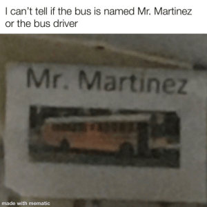 I was on field trip and saw this:   can't tell if the bus is named Mr. Martinez  or the bus driver  Mr. Martine  made with mematic I was on field trip and saw this