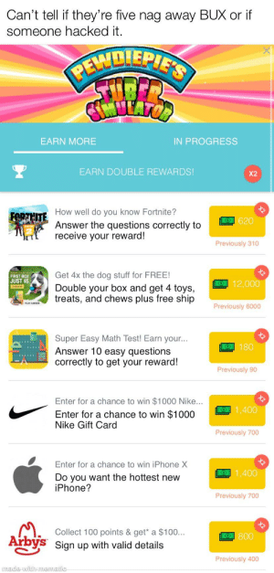 Is scam or no?: Can't tell if they're five nag away BUX or if  someone hacked it.  PEWDIEPIE'S  IN PROGRESS  EARN MORE  X2  EARN DOUBLE REWARDS!  How well do you know Fortnite?  FORTHITE  O620  Answer the questions correctly to  receive your reward!  Previously 310  X2  Get 4x the dog stuff for FREE!  12,000  FIRST BOX  JUST $5  Double your box and get 4 toys,  treats, and chews plus free ship  Previously 6000  PLAY HARDER  X2  Super Easy Math Test! Earn your...  Answer 10 easy questions  correctly to get your reward!  O180  Previously 90  X2  Enter for a chance to win $1000 Nike...  O1,400  Enter for a chance to win $1000  Nike Gift Card  Previously 700  Enter for a chance to win iPhone X  1,400  Do you want the hottest new  iPhone?  Previously 700  X2  Collect 100 points & get* a $100...  O800  Arbys Sign up with valid details  Previously 400  made with mematic Is scam or no?