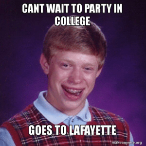 Bad, College, and Party: CANT WAIT TO PARTY IN  COLLEGE  GOES TO LAFAYETTE  makeameme.org Cant wait to party in college goes to Lafayette - Bad Luck Brian ...