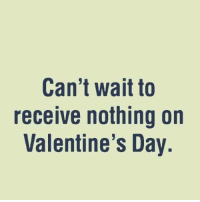Funny Valentines Day: Can't wait to  receive nothing on  Valentine's Day.