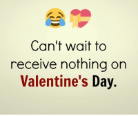 Valentine's Day: Can't wait to  receive nothing on  Valentine's Day.