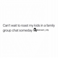 SarcasmOnly: Can't wait to roast my kids in a family  group chat someday sarasm. only  @sarcasm only SarcasmOnly