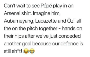 Arsenal fans... 😂😂😂 https://t.co/BUmPU0OrPK: Can't wait to see Pépé play in an  Arsenal shirt. Imagine him,  Aubameyang, Lacazette and Özil all  the on the pitch together  hands on  their hips after we've just conceded  another goal because our defence is  still sh*t! Arsenal fans... 😂😂😂 https://t.co/BUmPU0OrPK