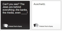 "Dank, Meme, and Auschwitz: Can't you see? The  Jews are behind  everything-the banks,  the media, even_!  Auschwitz.  Pretend You're Xyzzy  Pretend You're Xyzzy <p>Prentend you&rsquo;re Xyzzy my favorite game via /r/dank_meme <a href=""https://ift.tt/2rEBoAX"">https://ift.tt/2rEBoAX</a></p>"
