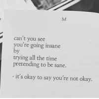 Okay, Time, and All The: can't you see  you re going insane  trying all the time  pretending to be sane.  it's okay to say you're not okay