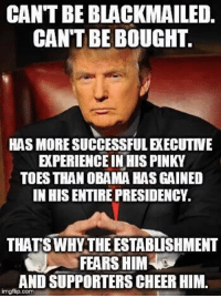 pinky toe: CANTBEBLACKMAILED.  CAN'T BE BOUGHT.  HAS MORE SUCCESSFULEXECUTIVE  EXPERIENCE IN HIS PINKY  TOES THAN OBAMA HAS GAINED  IN HISENTIREPRESIDENCY  THATS WHY THE ESTABLISHMENT  FEARS HIM  AND SUPPORTERS CHEERHIM.  imgflip com