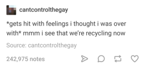 Thought, Source, and Recycling: cantcontrolthegay  *gets hit with feelings i thought i was over  with* mmm i see that we're recycling now  Source: cantcontrolthegay  242,975 notes Reduce, Reuse, Recycle