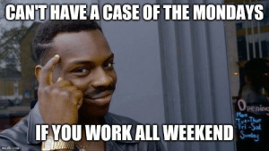 Mondays, Work, and Com: CANTHAVE A CASE OF THE MONDAYS  penino  Mon  ri -Sal  IF YOU WORK ALL WEEKEND '  imgflip.com Gotta try to stay positive about these things