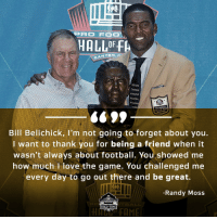 Bill Belichick, Football, and Love: CANTON, o  AKAIEURLEY  FAULONEAL  PRO FOOTBALL  S099  Bill Belichick, I'm not going to forget about you  I want to thank you for being a friend when it  wasn't always about football. You showed me  how much l love the game. You challenged me  every day to go out there and be great.  Randy Moss  HALLOF FAME The bond between @RandyMoss and Belichick is special.  #PFHOF18 https://t.co/w0if0klium