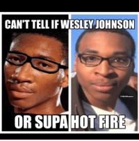 ARE THEY THE SAME PERSON?!.: CANTTELLIF WESLEY JOHNSON  OR SUPA HOT FIRE ARE THEY THE SAME PERSON?!.