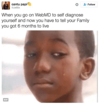 Memes, webMD, and 🤖: cantu papi  Follow  When you go on WebMD to self diagnose  yourself and now you have to tell your Family  you got 6 months to live  GIF