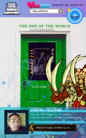 adonis: Canva  AUGUST 20, 20XX AD  SAtchUORLD  108*  THE END OF THE WORLD  #LITTLE BUGGERS  ORGANIC.COM  II  VOLUME  II  ASIAN ADONIS  HEY You. Ilittle bugger. Do not hesitate.  step through. this is.. Infinite Tsukuyomi  juteu.  no  -Anna niissho Datta noni-  RUNNING MOTION