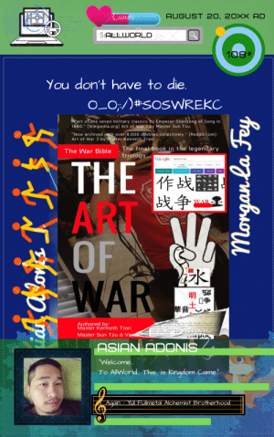 """adonis: Canva  AUGUST 20, 20XX AD  SAtchWORLD  108*  You don't have to die.  O_O;/#SOSWREKC  """"Part of the seven military classics by Emperor Shenzong of Song in  1080."""" (Wikipedia.org) Art of War 1 by Master Sun Tzu.  """"Now archived with over 8,000 upvotes collectively."""" (Reddit.com  Art of War 2 by Master Kenneth Tran  The final book in the legendary  triology  The War Bible  Google  symbeol for wa  THE  o hog  More  grek mythology  warld war 2  unal   作战翻  战争  ART  WAR  OF  WAR  明  Traneitional/  ht.lxel:)ang""""on a  typeinage/x-icon""""hrof- """" / 1avicon.ico  uvContent tye content-""""text/htrl ut  description/1an""""en"""" contentInforeetion  Authored by:  Master Kenneth Tran  Master Sun Tzu & Va  rlhoe hretstep:/ogentpaupegoe  in relalsernate tpeapp1cto-ka a it0  in reltyieshoet""""  OF  ASIAN ADONIS  """"Welcome...  To AllWorld... This. is Kingdom Came.  Again - YUI Fullmetal Alchemist Brotherhoodi  mongan la Fay"""