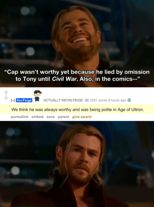"""Marvel Comics, Civil War, and Comics: """"Cap wasn't worthy yet because he lied by omission  to Tony until Civil War. Also, in the comics--""""  I-l KevFeige  ACTUALLY KEVIN FEIGE [S] 3291 points 9 hours ago  We think he was always worthy and was being polite in Age of Ultron.  permalink embed save parent give award When Kevin Feige shuts down your headcanon"""