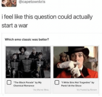 "Emo, Ramen, and Warner Bros.: @capetownkris  i feel like this question could actually  start a war  Which emo classic was better?  The Black Parade by MeSs gde by  ""I Write Sins Not Tragedies"" by  Panic! At the Disco  Chemical Romance  Via Warner Bros  Via Fueled by Ramen"