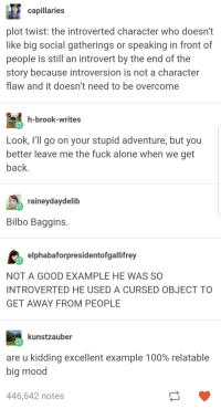 Being Alone, Anaconda, and Bilbo: capillaries  plot twist: the introverted character who doesn't  like big social gatherings or speaking in front of  people is still an introvert by the end of the  story because introversion is not a character  flaw and it doesn't need to be overcome  h-brook-writes  Look, I'll go on your stupid adventure, but you  better leave me the fuck alone when we get  back  raineydaydelib  Bilbo Baggins  elphabaforpresidentofgallifrey  NOT A GOOD EXAMPLE HE WAS SC  INTROVERTED HE USED A CURSED OBJECT TO  GET AWAY FROM PEOPLE  kunstzauber  are u kidding excellent example 100% relatable  big mood  446,642 notes Be a Bilbo.
