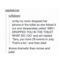 """Still a better love story than twilight.: capital vice:  ruffaloon:  omfg my mom dropped her  iphone in the toilet so she fished it  out and desperately yelled """"SIRI  DROPPED YOU IN THE TOILET  WHAT DO l DO' and siri replied  """"Tara, you have 28 events in July.  That's a lot.' and then died  more dramatic than romeo and  juliet Still a better love story than twilight."""
