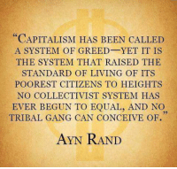 """""""CAPITALISM HAS BEEN CALLED  A SYSTEM OF GREED-YET IT IS  THE SYSTEM THAT RAISED THE  STANDARD OF LIVING OF ITS  POOREST CITIZENS TO HEIGHTS  NO COLLECTIVIST SYSTEM HAS  EVER BEGUN TO EQUAL, AND NO  TRIBAL GANG CAN CONCEIVE OF.  AYN RAND ~ Hollie"""