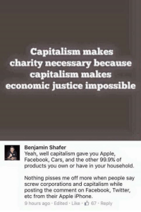Apple, Cars, and Facebook: Capitalism makes  charity necessary because  capitalism makes  economic justice impossible  Benjamin Shafer  Yeah, well capitalism gave you Apple,  Facebook, Cars, and the other 99.9% of  products you own or have in your household.  Nothing pisses me off more when people say  screw corporations and capitalism while  posting the comment on Facebook, Twitter,  etc from their Apple iPhone.  9 hours ago Edited Like 67 Reply