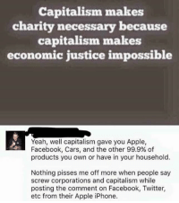 Apple, Cars, and Facebook: Capitalism makes  charity necessary because  capitalism makes  economic justice impossible  Yeah, well capitalism gave you Apple,  Facebook, Cars, and the other 99.9% of  products you own or have in your household.  Nothing pisses me off more when people say  screw corporations and capitalism while  posting the comment on Facebook, Twitter,  etc from their Apple iPhone. (GC)