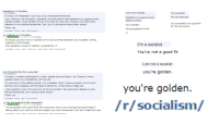 """R Socialism: Capitalist on /r/socialism  socialism  Hi mods, I'm interested in your sub, as an intersectional feminist.  I am, however, not a socialist, I generally have the opinion that capitalism is a superior/more  realistic system. I ust wanted to know if it's okay for me to be involved in the community  despite my non-socialist tendencies. Can I join in discussions about other issues?  Thank you  permalink source reply fullcomments  re: Capitalist on /r/S  cialism  /r/socialism  GOVERNMENT  As long as you don't shit on socialism or try and promote capitalism you're golden. Asking  questions is fine though.  Also capitalism is just as """"realistic"""" as patriarchy :P  permalink  ply full comments  Can I b  involved in this community?  Hi mods, ve been subscribed for a while, posted here and there  I do, however, have a  question about my compatibility with the sub:  I'm not down on the identity politics. I'm a socialist, which I hope is enough, but I'm not a  feminist, and I disagree with the ideas of patriarchy, white/male privilege, etc.  I just wanted to know if it's okay for me to be involved in the community despite my anti-  feminist tendencies. Can I discuss other issues?  Thank you.  reply full comments  re: Can I b  e involved in this community?  GOVERNMENT  Socialism  You're probably not a good fit for the community. Bu  if you avoid saying those things or  talking about your views on this one subject, you won't be banned if you don't break the rules.  ermalink source report block user mark unread reply full comments  I am not a socialist  I'm a socialist  I'm not a feminist  capitalism is a superior/more  realistic system.  You're probably not a good fit  you're golden  for the community.  Asking questions is  fine  I'm a socialist  You're not a good fit  I am not a socialist  you're golden  you're golden  /r/socialism"""