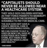 "Thrifting: ""CAPITALISTS SHOULD  NEVER BE ALLOWED NEAR  A HEALTHCARE SYSTEM  THEY HOLD SICK CHILDREN HOSTAGE  ASTHEY FORCE PARENTS TO BANKRUPT  THEMSELVES IN THE DESPERATE  SCRAMBLE TO PAY FOR MEDICAL CARE.  THE SICK DOES NOT HAVE A  CHOICE. MEDICAL CARE IS  NOT A CONSUMABLE GOOD.  WE CAN CHOOSE TO BUY A  USED OR NEW CAR, SHOP AT  A BOUTIQUE OR A THRIFT  STORE, BUTTHERE IS NO  CHOICE BETWEENILLNESS  AND HEALTH""  CHRIS HEDGES"