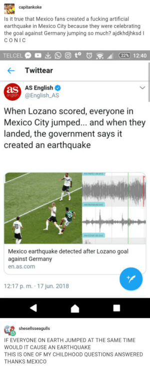 Fucking, True, and Earth: capitankoke  Is it true that Mexico fans created a fucking artificial  earthquake in Mexico City because they were celebrating  the goal against Germany jumping so much? ajdkhdjhksdl  CONIC  Twittear  as  english  AS English  @English_AS  When Lozano scored, everyone in  Mexico City jumped... and when they  landed, the government says it  created an earthquake  AM RE  Mexico earthquake detected after Lozano goal  against Germany  en.as.com  12:17 p.m . 1 7 jun. 2018  shesellsseagulls  F EVERYONE ON EARTH JUMPED AT THE SAME TIME  WOULD IT CAUSE AN EARTHQUAKE  THIS IS ONE OF MY CHILDHOOD QUESTIONS ANSWERED  THANKS MEXICO All Mexicans jump at the same time and cause an earthquake