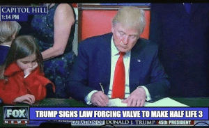 Life, Trump, and Half-Life: CAPITOL HILL  1:14 PM  FOX TRUMP SIGNS LAW FORCING VALVE TO MAKE HALF LIFE 3  N E  GURATION OFI DONALD J. TRUMP 45th PRESIDENT