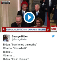 "ok people need to stop trying to justify other people's feelings thanks: Capitol Hill  11 23 AM ET  LIVE  THE INAUGURATION oF DONALD TRUMP  HCNN  Savage Biden  a Savage Biden  Biden: ""I switched the oaths'  Obama: ""You what?""  Biden  Obama  Biden: ""It's in Russian"" ok people need to stop trying to justify other people's feelings thanks"