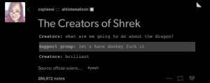 What do we do with the dragon?omg-humor.tumblr.com: capleesi ahlistenalison +  The Creators of Shrek  Creators: what are we going to do about the dragon?  Support group: let's have donkey fuck it  Creators: brilliant  Source: official-scienc... #yeah  286,972 notes What do we do with the dragon?omg-humor.tumblr.com