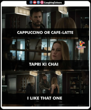 latte: CAPPUCCINO OR CAFE-LATTE  TAPRI KI CHAI  I LIKE THAT ONE