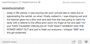 """Rain rain go awayomg-humor.tumblr.com: capriciousguru ikigatomaruno D  Source: warpedtoursm...  warpedtoursmoshpit:  today in 6th period, it was pouring rain and I arrived late to class due to  appreciating the rainfall. so when I finally walked in, I was dripping wet and  the teacher gave me a dirty look and said that she was going to mark me  tardy with a referral to the office and I point my finger at her and said """"no""""  and THEN THUNDER CRACKLED AT THAT EXACT MOMENT AND THE  POWER WENT OUT and just to freak out everyone, I whisper """"666"""" and  this girl screamed.  135,944 notes Rain rain go awayomg-humor.tumblr.com"""