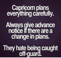 Guars: Capricom plans  everything carefully.  Always give advance  notice there are a  change in plans.  They hate being caught  off-guar