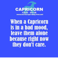 Being Alone, Bad, and Mood: CAPRICORN  12/21 01/19  www.horoscope-daily-free.net  When a Capricorn  is in a bad mood,  leave them alone  because right now  they don'T care. Oct 13, 2015. The more you try and make efforts regarding one important issue, the more you feel that you lose in this case. You will be overworked, but at the same time you will  .......FOR FULL HOROSCOPE VISIT: http://horoscope-daily-free.net/capricorn