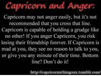 May 2, 2016. Fighting spirit and desire to dominate will be mixed with smooth communication. Results will be a bit  .. ...FOR FULL HOROSCOPE VISIT: http://horoscope-daily-free.net/capricorn: Capricorn and Anger  Capricorn may not anger easily, but it's not  recommended that you cross that line.  Capricom is capable of holding a grudge like  no other! If you anger Capricorn, you risk  losing their friendship forever. If Capricorn is  mad at you, they see no reason to talk to you,  or give you any minute of their time. Bottom  line? Don't doit!  http://capricornxthingsxx.tumblr.com/ May 2, 2016. Fighting spirit and desire to dominate will be mixed with smooth communication. Results will be a bit  .. ...FOR FULL HOROSCOPE VISIT: http://horoscope-daily-free.net/capricorn