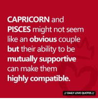 Love, Capricorn, and Pisces: CAPRICORN and  PISCES might not seem  like an obvious couple  but their ability to be  mutually supportive  can make them  highly compatible.  DAILY LOVE QUOTES #CAPRICORN and #PISCES compatibility...  Via Daily Love Quotes 💘