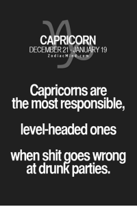 #CAPRICORN ♑: CAPRICORN  DECEMBER 21 JANUARY 19  Z o d i a c n d c o m  Capricorns are  the most responsible,  level-headed ones  when shit goes wrong  at drunk parties. #CAPRICORN ♑