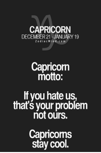 Friends, Capricorn, and Cool: CAPRICORN  DECEMBER 21 JANUARY 19  Z o d i a c M i n d c o m  Capricorn  motto:  If you hate us,  that's your problem  not ours.  Capricorns  stay cool. Oct 7, 2016. Partying with your friends is certain for today, but your loved one could  ........HOROSCOPE VISIT: http://horoscope-daily-free.net/capricorn