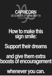 Capricorn, Free, and Horoscope: CAPRICORN  DECEMBER 21 JANUARY 19  Z o dia c ind.com  How to make this  Sign Smile:  Support their dreams  and give them extra  boosts of encouragement  whenever you can Oct 4, 2016. It is important to be willing to be patient, to give a little more time to your associates in order to realize a project that is important to ........HOROSCOPE VISIT: http://horoscope-daily-free.net/capricorn