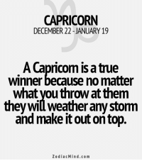 Too Much, Capricorn, and Earth: CAPRICORN  DECEMBER 22 JANUARY 19  A Capricom is a tre  winner because no matter  What VouthroWat them  they winweather any storm  and make itout ontop  Zodiac Mind.co m Mar 25, 2017. You expect too much out of your loved one. It is necessary to get down to Earth and reconcile  ..........HOROSCOPE VISIT: http://horoscope-daily-free.net