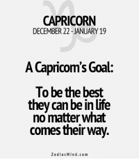 Mar 28, 2017. You are thinking and acting maturely. You are confused with the fact that others have quite an immature approach, but that is how.........HOROSCOPE VISIT: http://horoscope-daily-free.net: CAPRICORN  DECEMBER 22 JANUARY 19  A Capricom's Goal  To be the best  they can be in life  no matter what  comes their way.  Zodiac Mind.co m Mar 28, 2017. You are thinking and acting maturely. You are confused with the fact that others have quite an immature approach, but that is how.........HOROSCOPE VISIT: http://horoscope-daily-free.net