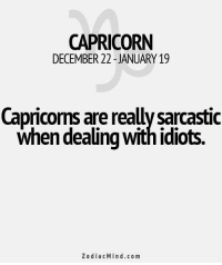 Capricorn, Good, and Horoscope: CAPRICORN  DECEMBER 22 -JANUARY 19  Capricorns are really sarcastic  when dealing with idiots.  ZodiacMind.com Oct 19, If you show your loved one that you have enough understanding for them, you can hope for a very good relationship. You have a ….....FULL HOROSCOPE: https://goo.gl/y6zvho