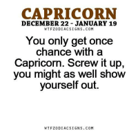 Apr 8, 2017. Fighting spirit and desire to dominate will be mixed with smooth communication. Results will be a bit ........HOROSCOPE VISIT: http://horoscope-daily-free.net/capricorn: CAPRICORN  DECEMBER 22- JANUARY 19  WT FZ0 DIAC SIGNS COM  You only get once  chance With a  Capricorn. Screw it up,  you might as well show  yourself out.  WTFZODIACSIGNS COM Apr 8, 2017. Fighting spirit and desire to dominate will be mixed with smooth communication. Results will be a bit ........HOROSCOPE VISIT: http://horoscope-daily-free.net/capricorn