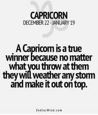 True, Capricorn, and Free: CAPRICORN  DECEMBER 22-JANUARY19  A Capricom is a true  winner because no matter  what you throw at them  theywill weather any stom  and make it out on top  ZodiacMind.com Apr 2, 2016. You are discontented because you have the impression that your emotional relationship is entering monotonous phase. You can't stand boredom and you are prone to look for excitement on . ... ...FOR FULL HOROSCOPE VISIT: http://horoscope-daily-free.net
